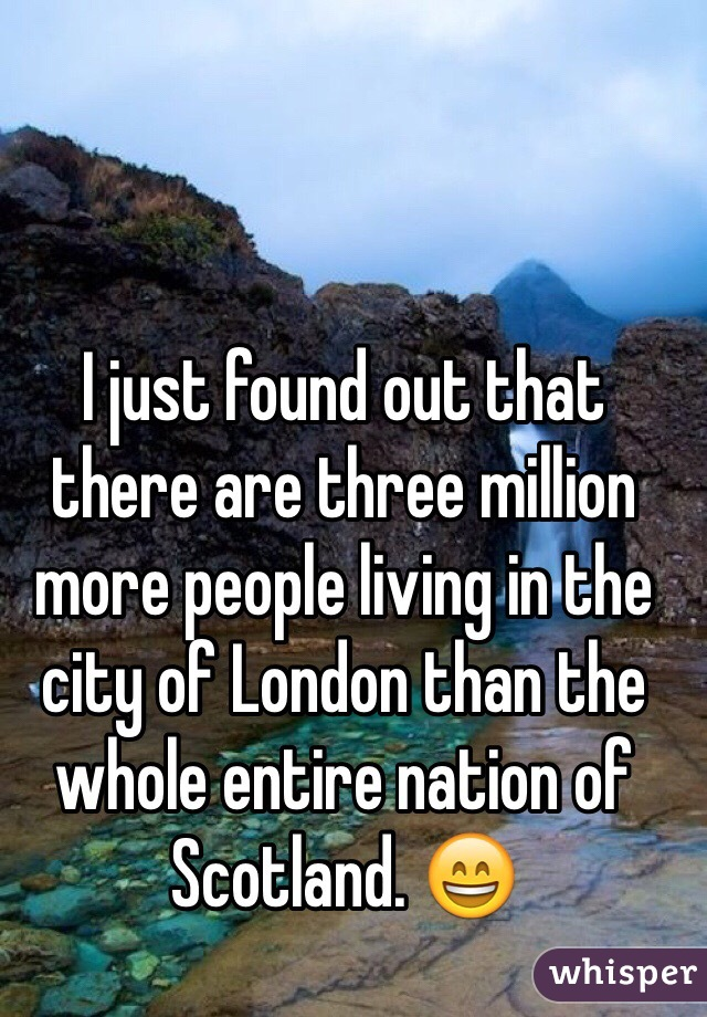 I just found out that there are three million more people living in the city of London than the whole entire nation of Scotland. 😄