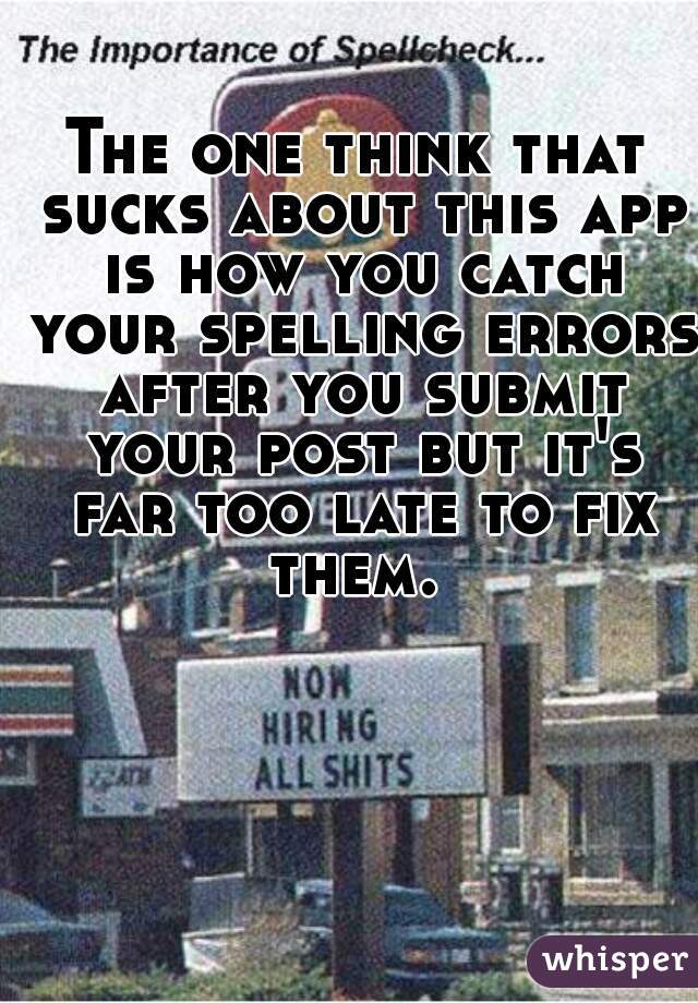 The one think that sucks about this app is how you catch your spelling errors after you submit your post but it's far too late to fix them.