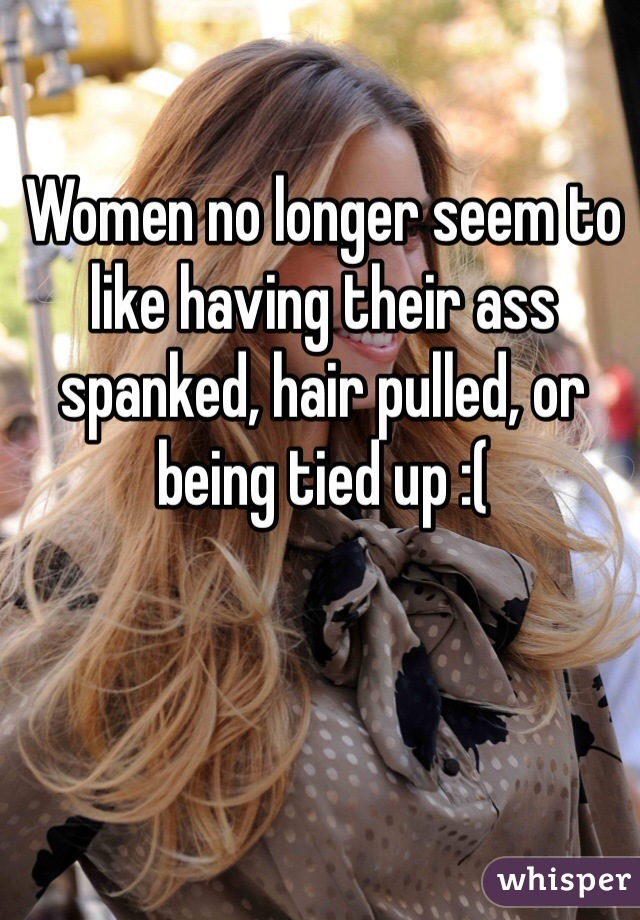 Women no longer seem to like having their ass spanked, hair pulled, or being tied up :(