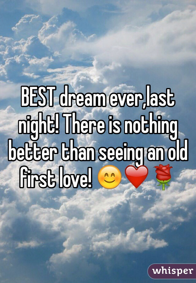 BEST dream ever,last night! There is nothing better than seeing an old first love! 😊❤️🌹