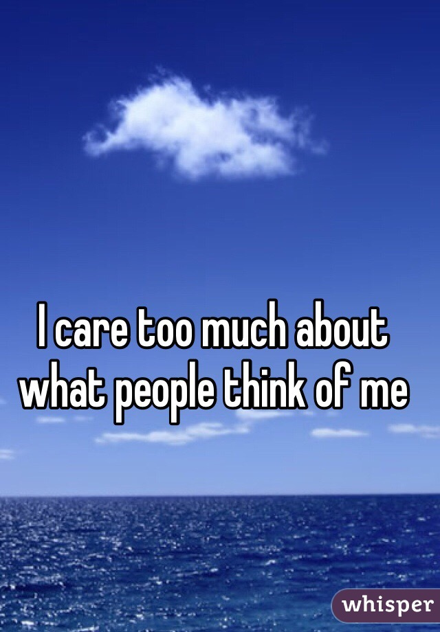 I care too much about what people think of me