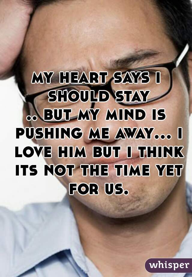 my heart says i should stay .. but my mind is pushing me away... i love him but i think its not the time yet for us.