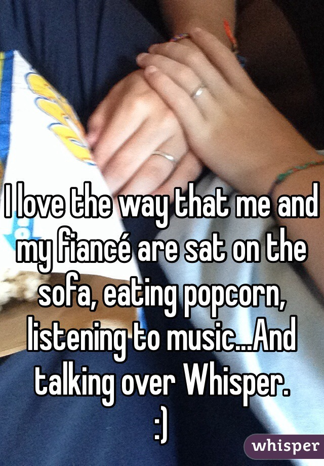 I love the way that me and my fiancé are sat on the sofa, eating popcorn, listening to music...And talking over Whisper.  :)