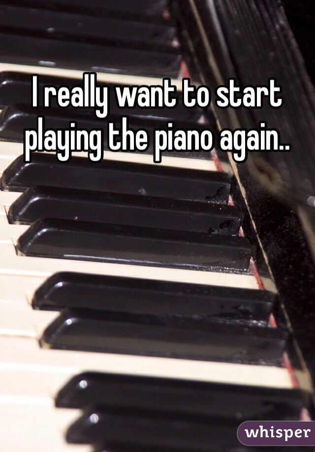 I really want to start playing the piano again..