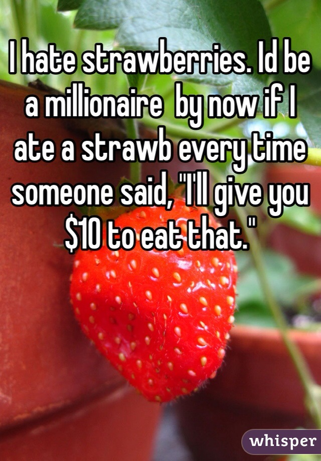 """I hate strawberries. Id be a millionaire  by now if I ate a strawb every time someone said, """"I'll give you $10 to eat that."""""""