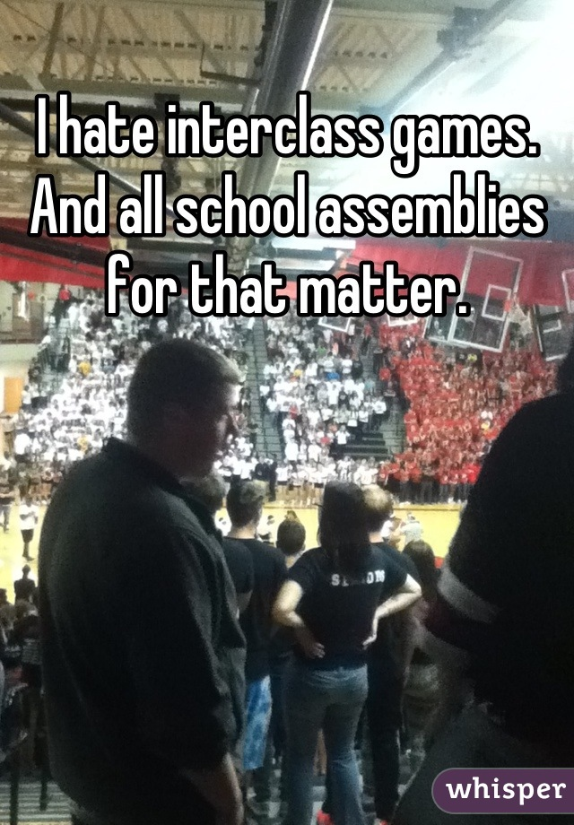 I hate interclass games. And all school assemblies for that matter.