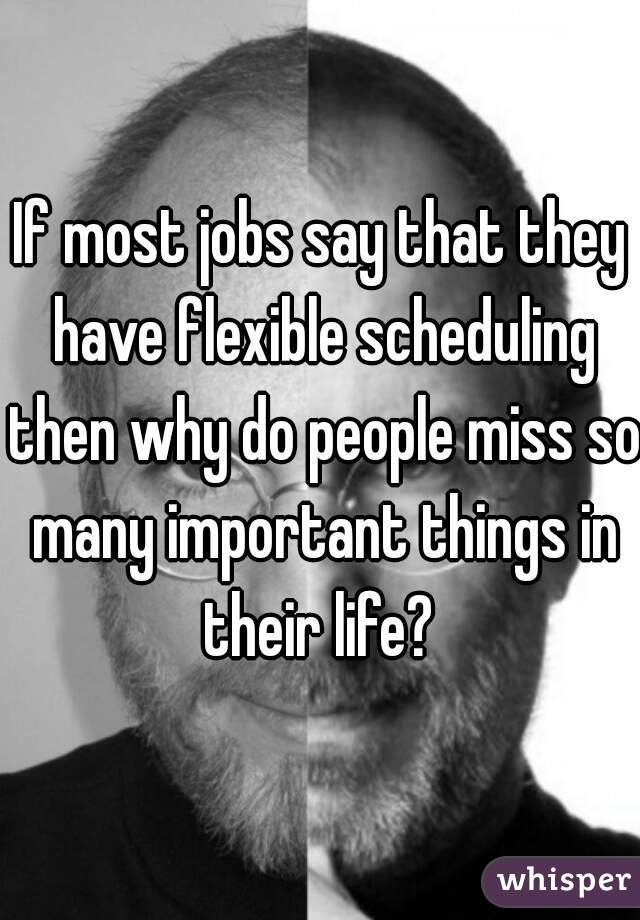 If most jobs say that they have flexible scheduling then why do people miss so many important things in their life?
