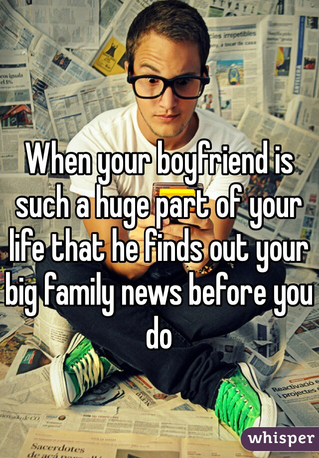 When your boyfriend is such a huge part of your life that he finds out your big family news before you do
