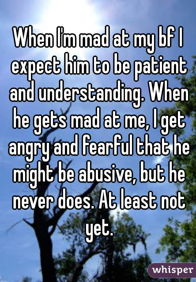 When I'm mad at my bf I expect him to be patient and understanding. When he gets mad at me, I get angry and fearful that he might be abusive, but he never does. At least not yet.