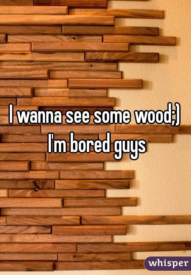 I wanna see some wood;) I'm bored guys