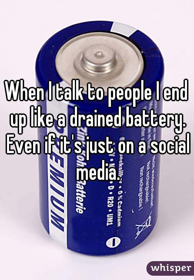 When I talk to people I end up like a drained battery. Even if it's just on a social media.