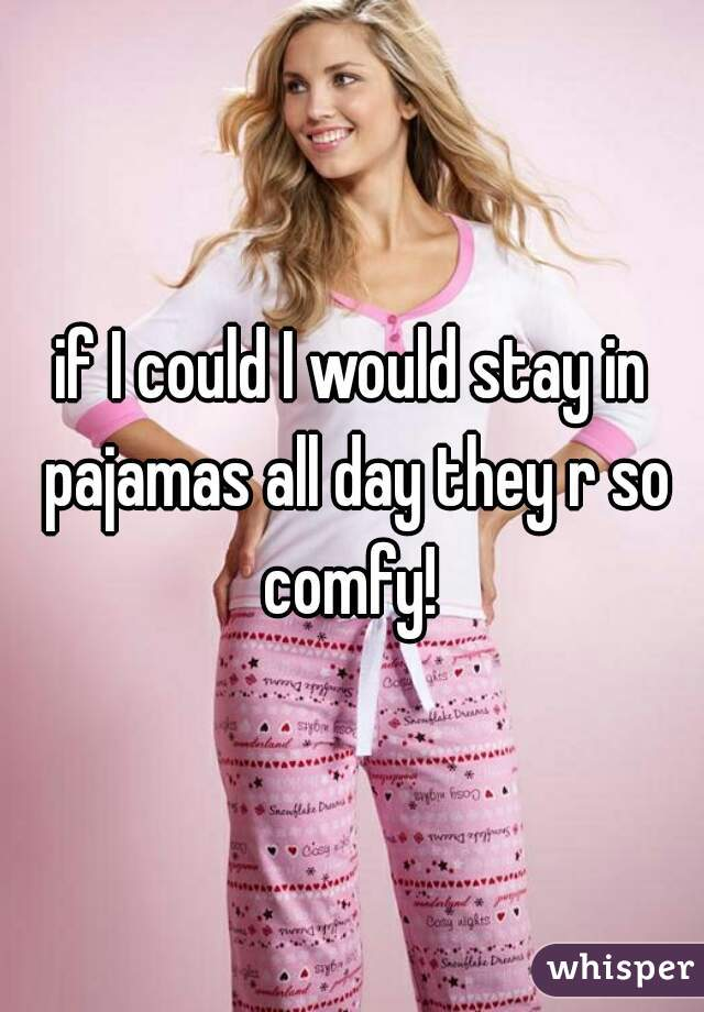 if I could I would stay in pajamas all day they r so comfy!
