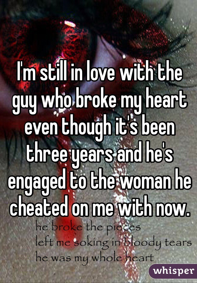 I'm still in love with the guy who broke my heart even though it's been three years and he's engaged to the woman he cheated on me with now.