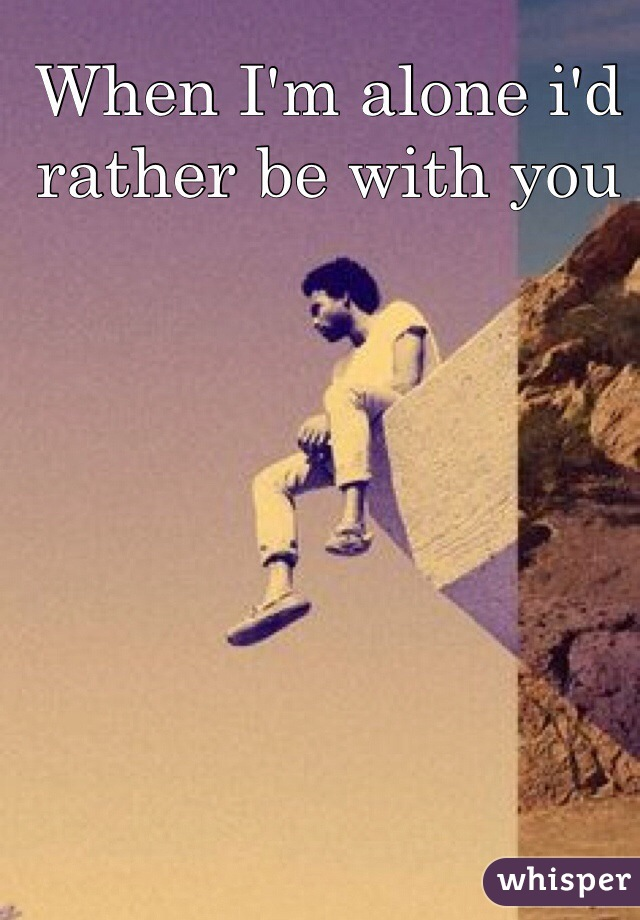 When I'm alone i'd rather be with you