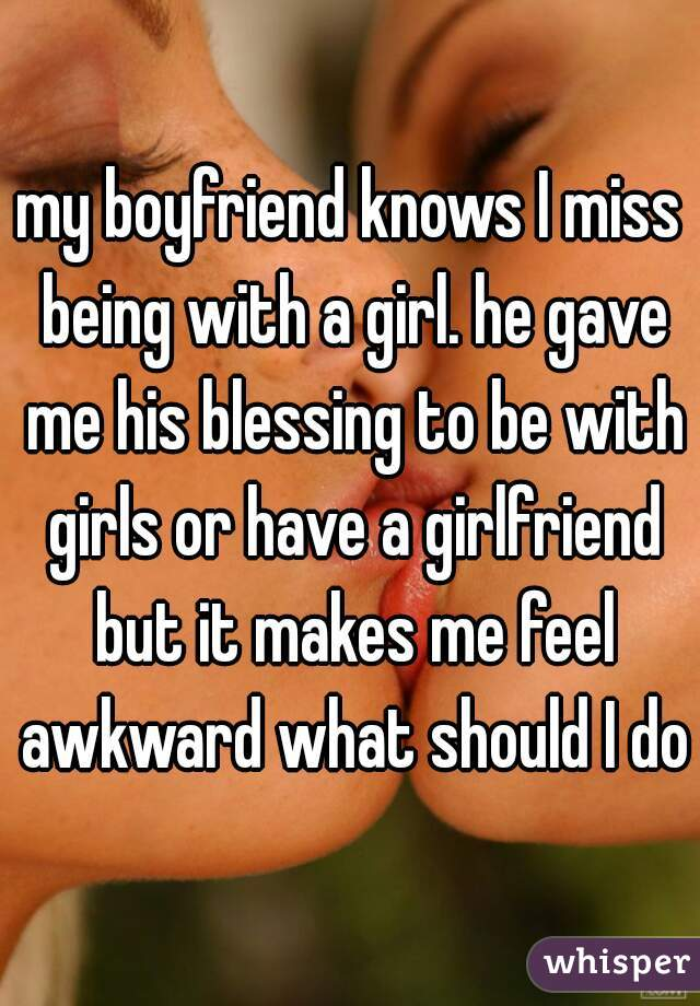 my boyfriend knows I miss being with a girl. he gave me his blessing to be with girls or have a girlfriend but it makes me feel awkward what should I do?
