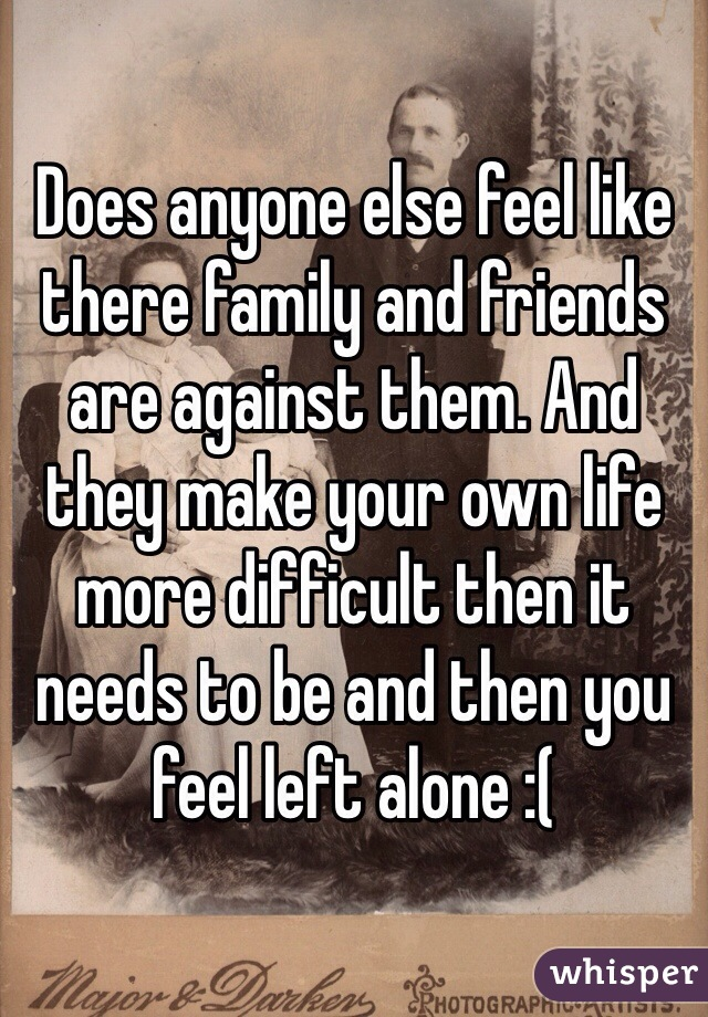 Does anyone else feel like there family and friends are against them. And they make your own life more difficult then it needs to be and then you feel left alone :(