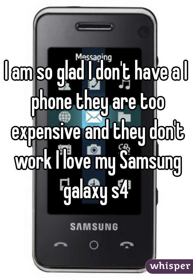 I am so glad I don't have a I phone they are too expensive and they don't work I love my Samsung galaxy s4