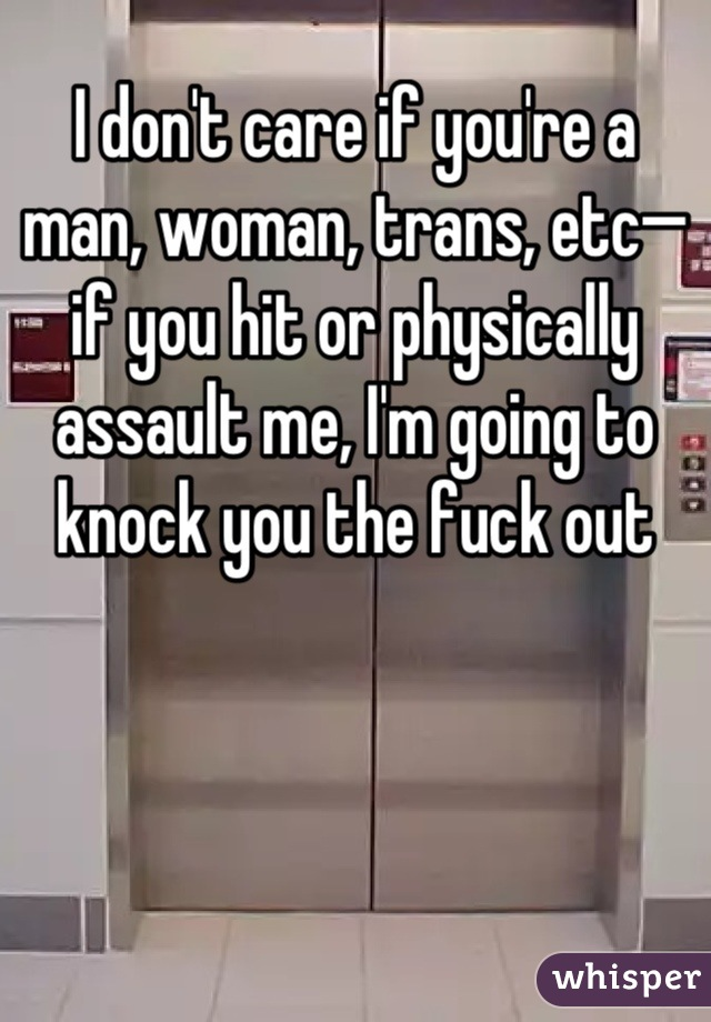 I don't care if you're a man, woman, trans, etc—if you hit or physically assault me, I'm going to  knock you the fuck out