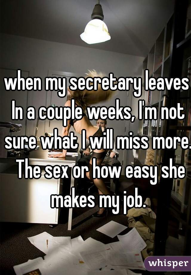 when my secretary leaves In a couple weeks, I'm not sure what I will miss more.  The sex or how easy she makes my job.