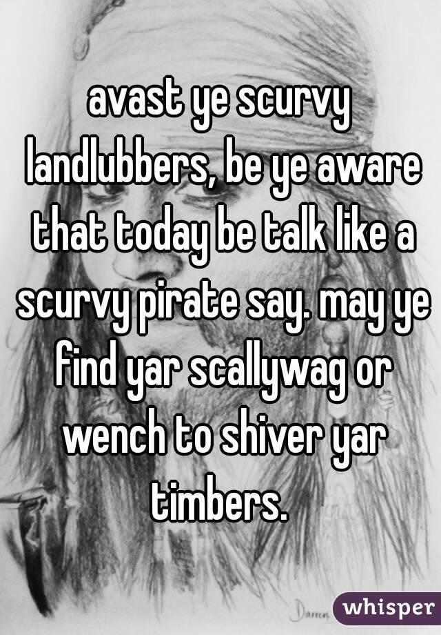 avast ye scurvy landlubbers, be ye aware that today be talk like a scurvy pirate say. may ye find yar scallywag or wench to shiver yar timbers.