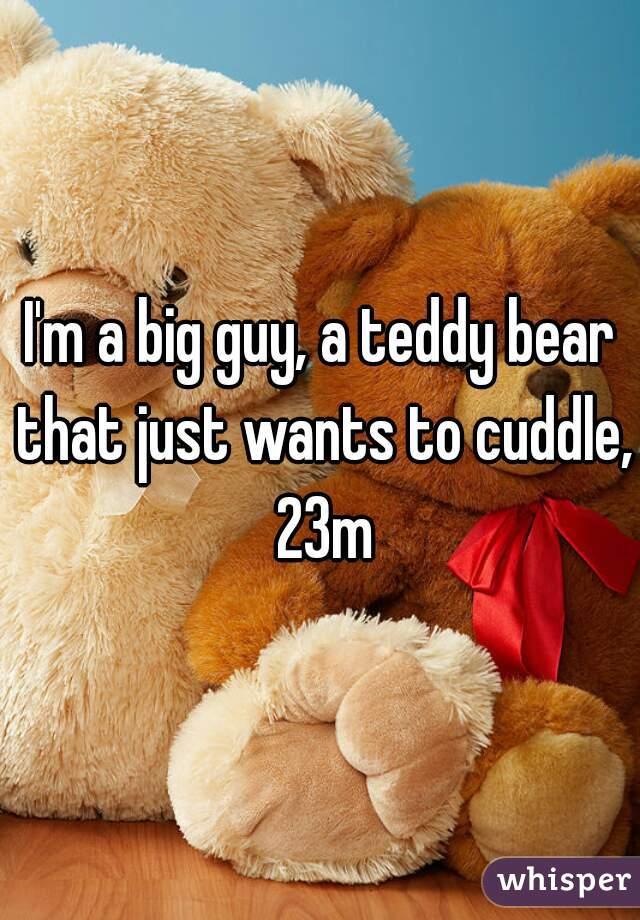 I'm a big guy, a teddy bear that just wants to cuddle, 23m