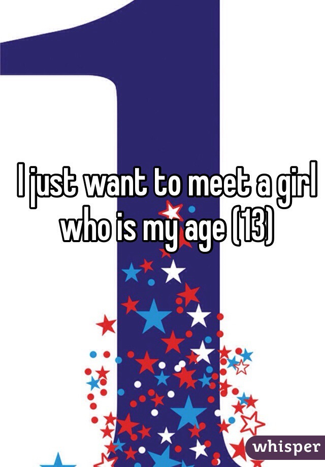 I just want to meet a girl who is my age (13)