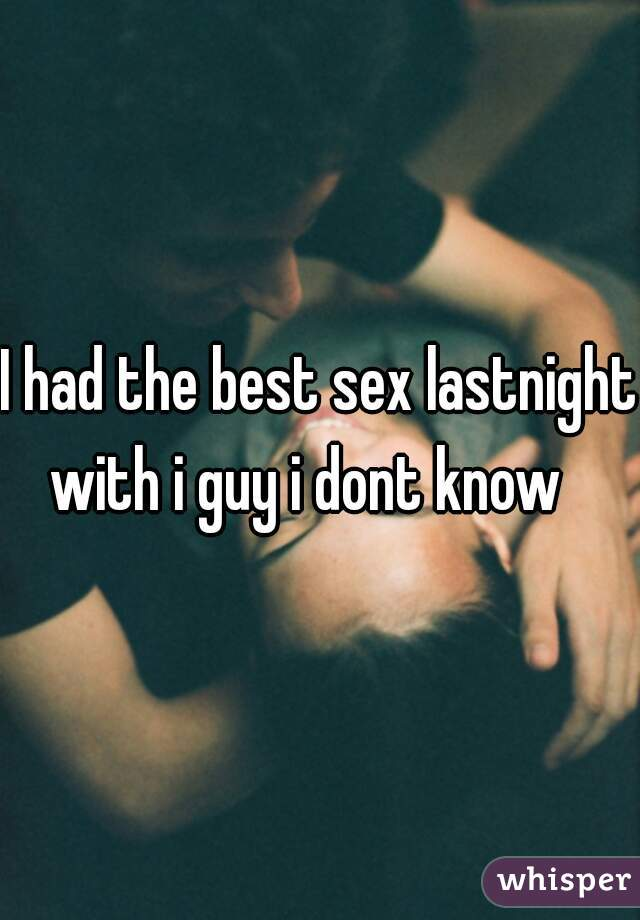I had the best sex lastnight with i guy i dont know