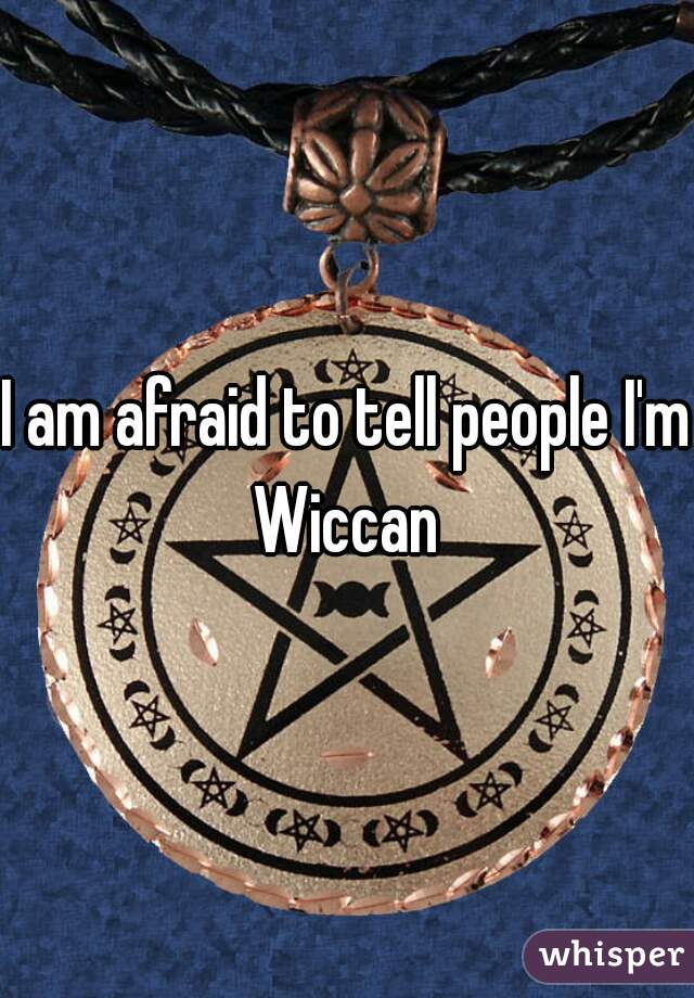 I am afraid to tell people I'm Wiccan