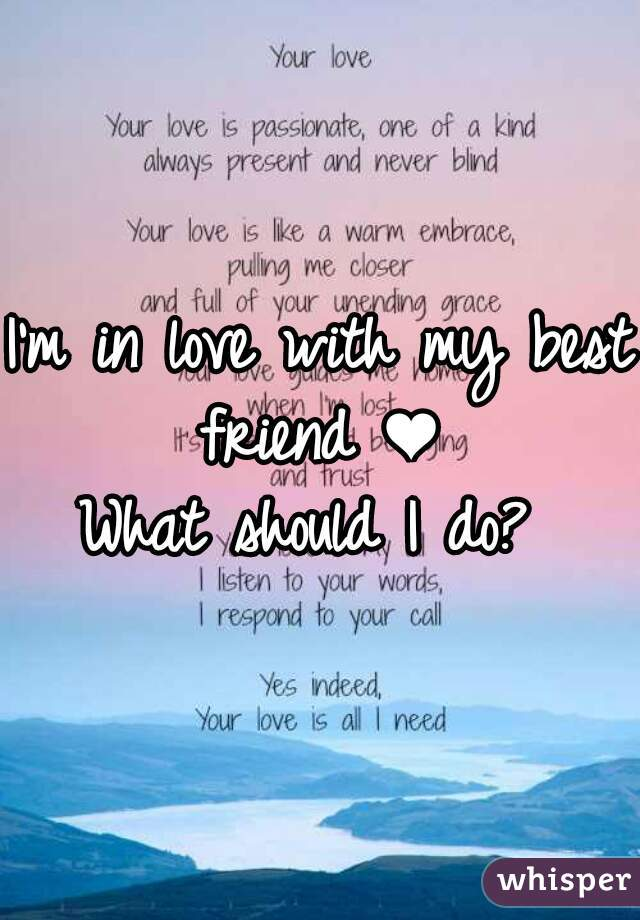 I'm in love with my best friend ❤  What should I do?