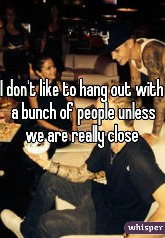 I don't like to hang out with a bunch of people unless we are really close