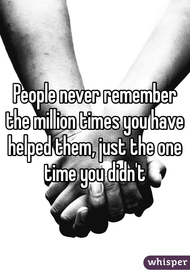 People never remember the million times you have helped them, just the one time you didn't