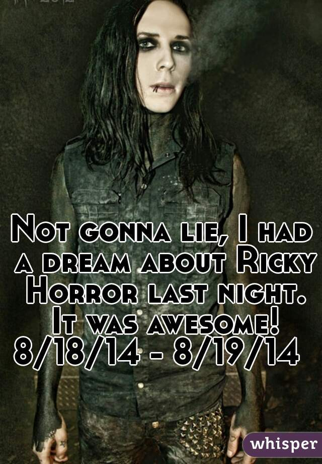 Not gonna lie, I had a dream about Ricky Horror last night. It was awesome! 8/18/14 - 8/19/14