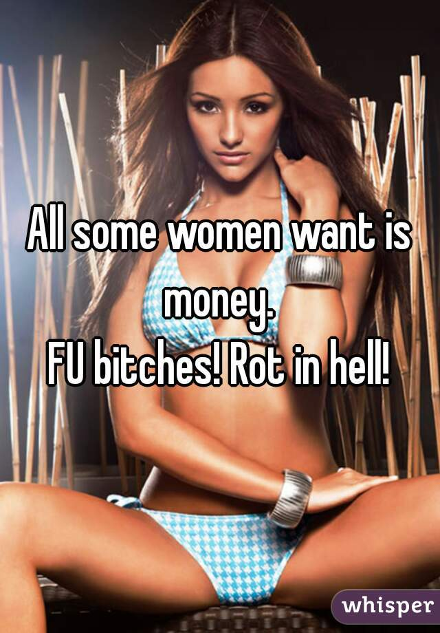 All some women want is money.  FU bitches! Rot in hell!