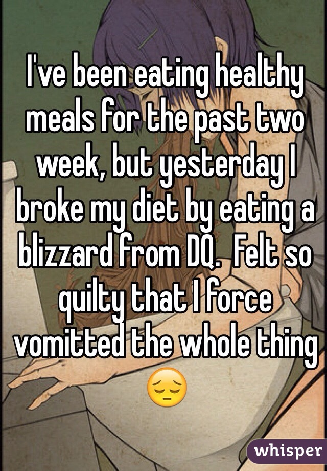 I've been eating healthy meals for the past two week, but yesterday I broke my diet by eating a blizzard from DQ.  Felt so quilty that I force vomitted the whole thing 😔