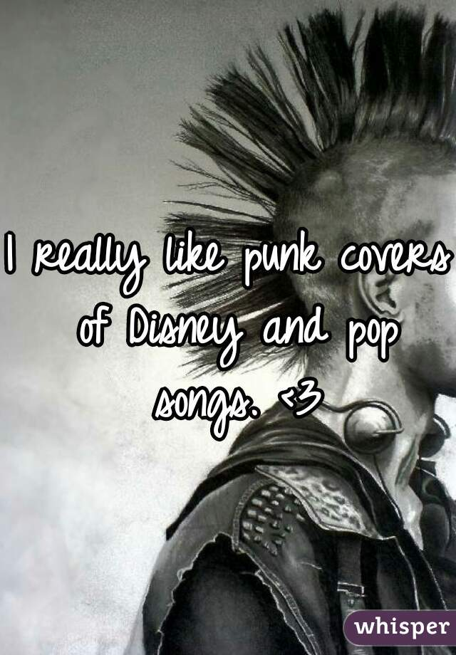 I really like punk covers of Disney and pop songs. <3