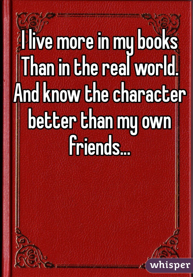 I live more in my books Than in the real world. And know the character better than my own friends...