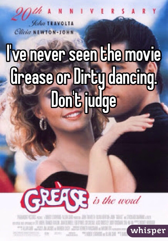 I've never seen the movie Grease or Dirty dancing. Don't judge