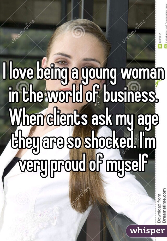 I love being a young woman in the world of business. When clients ask my age they are so shocked. I'm very proud of myself