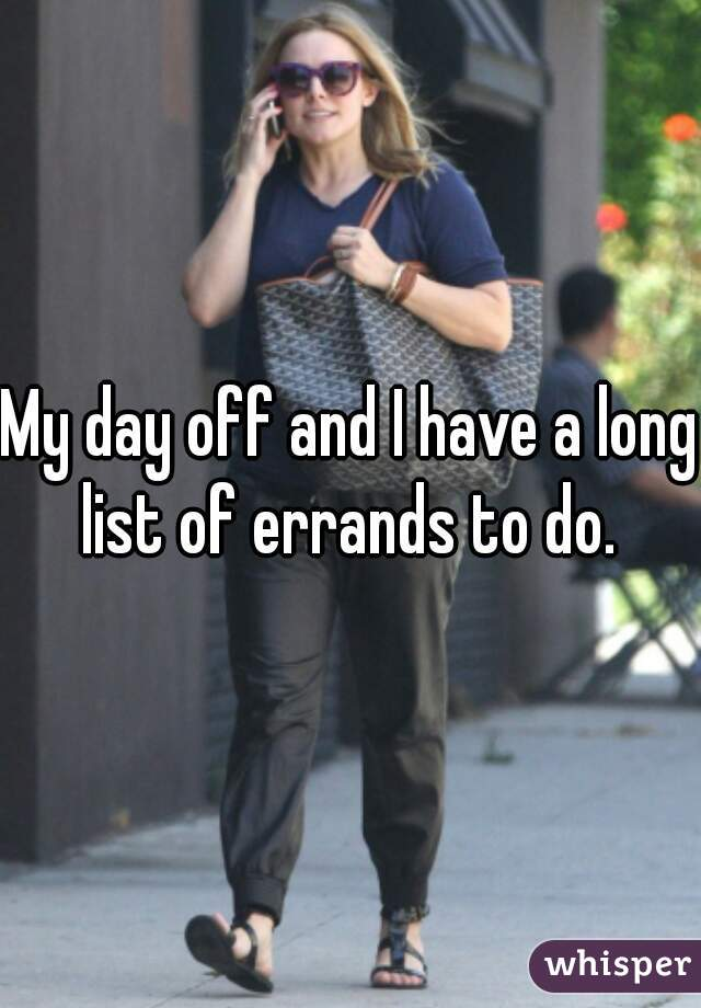 My day off and I have a long list of errands to do.