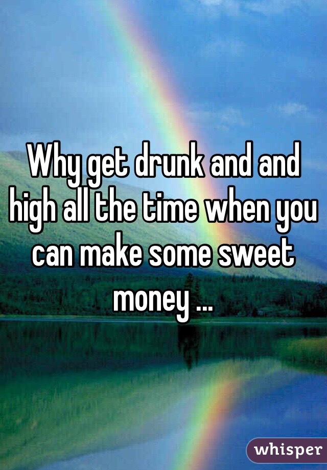 Why get drunk and and high all the time when you can make some sweet money ...