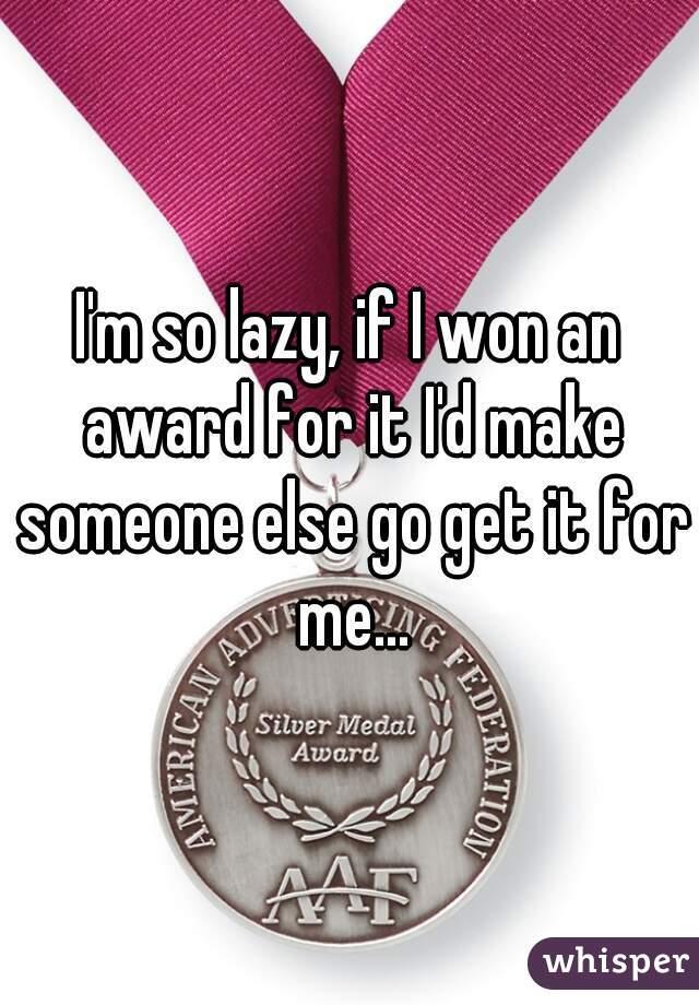 I'm so lazy, if I won an award for it I'd make someone else go get it for me...