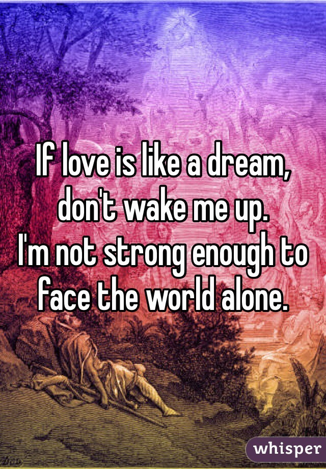 If love is like a dream, don't wake me up. I'm not strong enough to face the world alone.