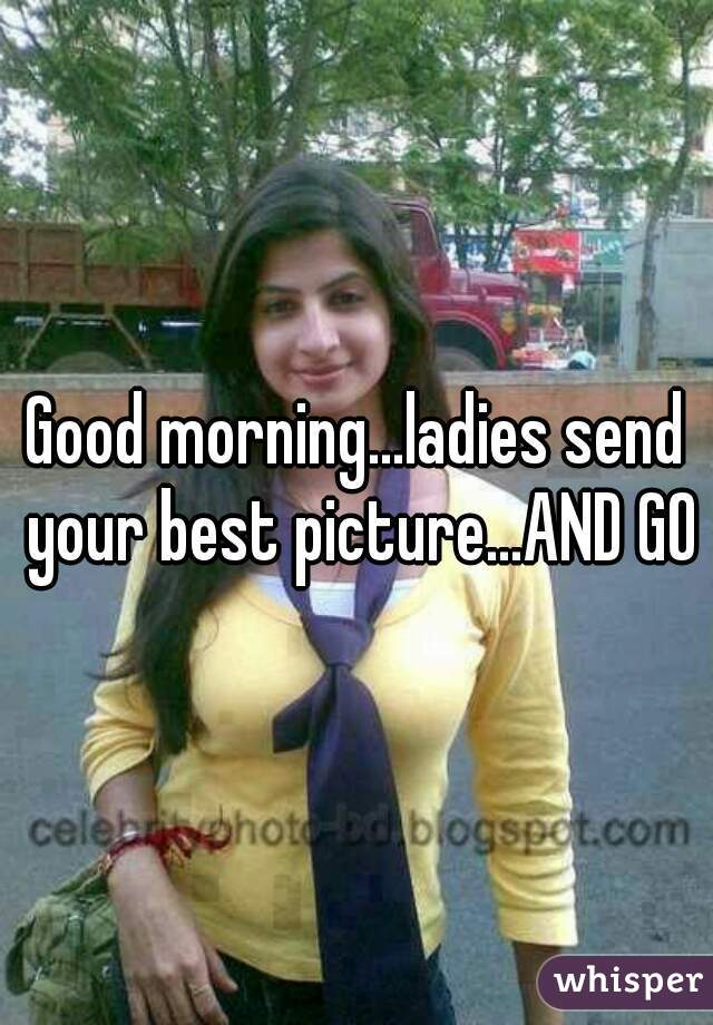 Good morning...ladies send your best picture...AND GO