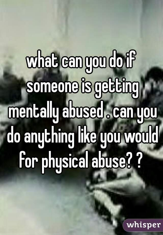 what can you do if someone is getting mentally abused . can you do anything like you would for physical abuse? ?