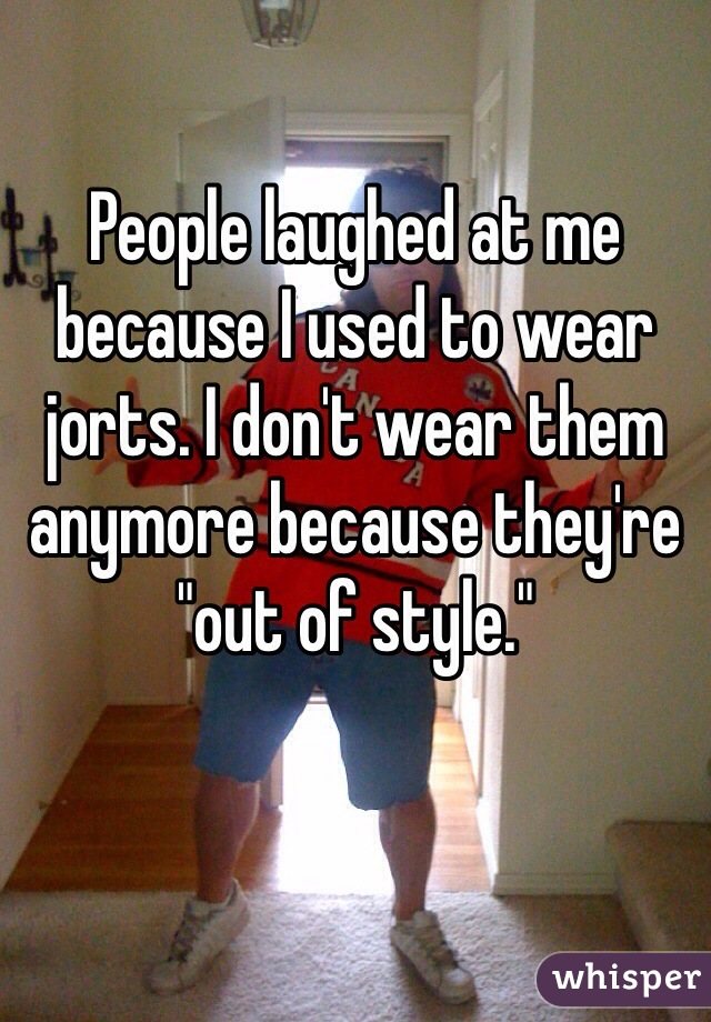 "People laughed at me because I used to wear jorts. I don't wear them anymore because they're ""out of style."""