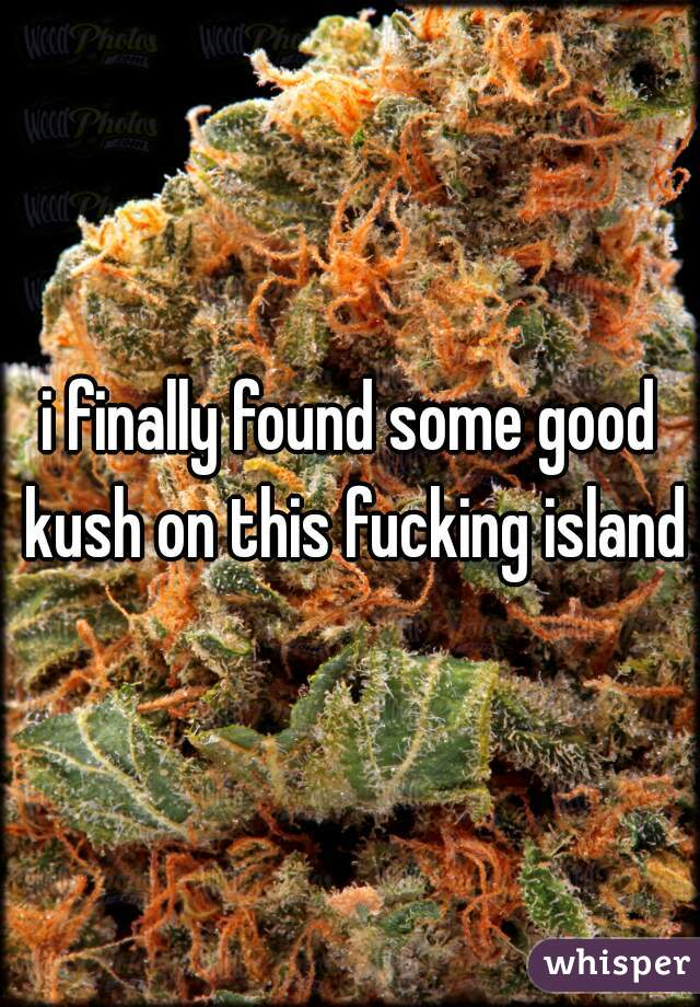 i finally found some good kush on this fucking island