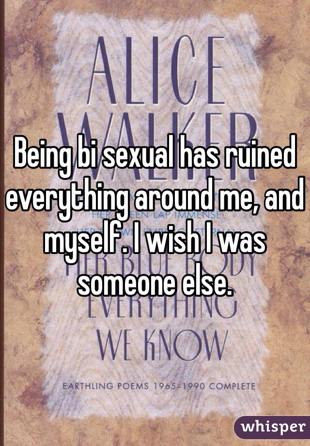 Being bi sexual has ruined everything around me, and myself. I wish I was someone else.