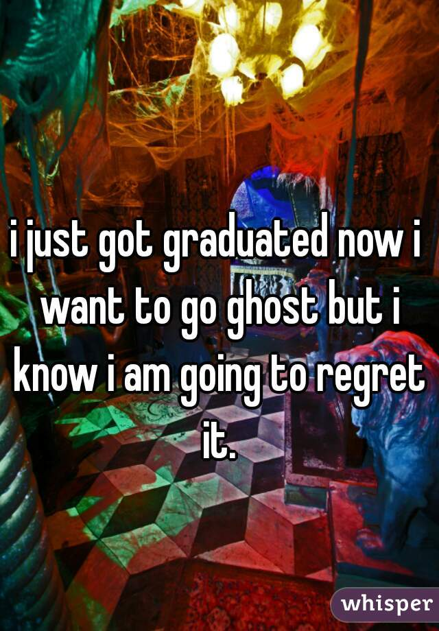 i just got graduated now i want to go ghost but i know i am going to regret it.
