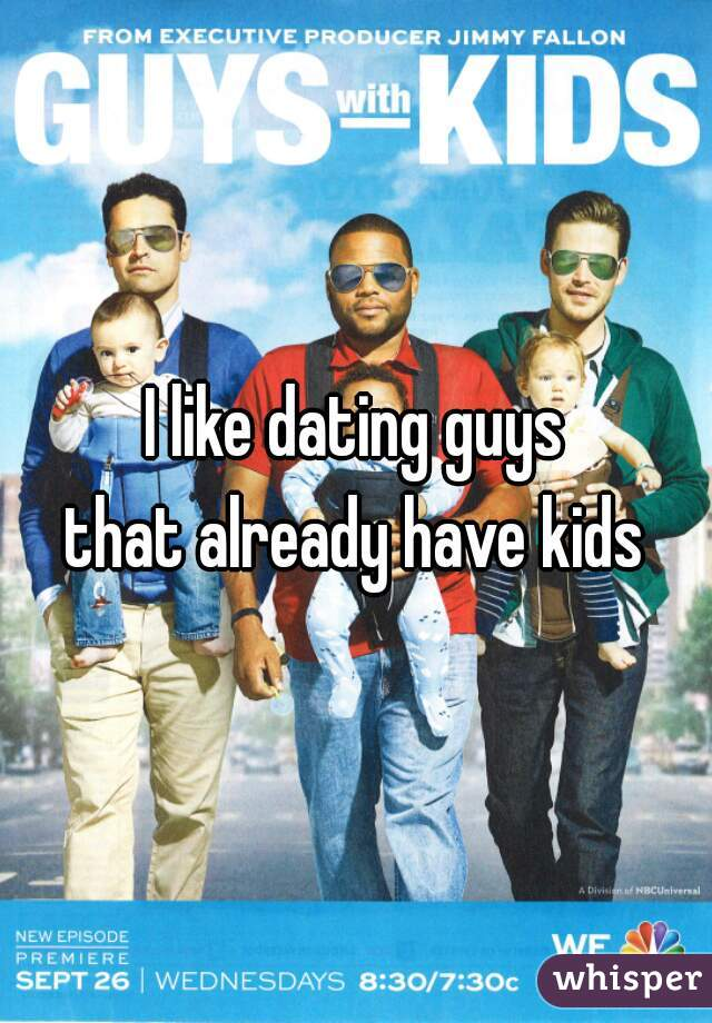 I like dating guys  that already have kids