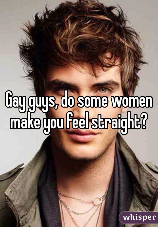 Gay guys, do some women make you feel straight?